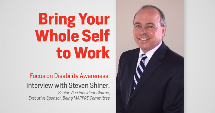 Bring Your whole self to work, focus on disability awareness: interview with steven shiner, senior vice president claims, executive sponsor, being MAPRE committee